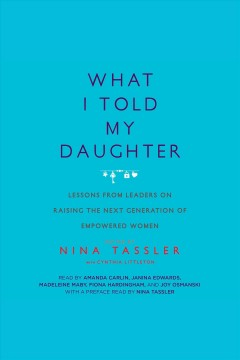 What I told my daughter : lessons from leaders on raising the next generation of empowered women / Nina Tassler, Cynthia Littleton, Geena Davis, Mary Steenburgen, Marie Osmond, Gloria Estefan, Whoopi Goldberg.