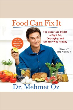 Food can fix it : the superfood switch to fight fat, defy aging, and eat your way healthy / Dr. Mehmet Oz.