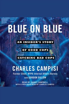 Blue on blue : an insider's story of good cops catching bad cops / Charles Campisi, former chief, NYPD Internal Affairs Bureau, with Gordon Dillow. - Charles Campisi, former chief, NYPD Internal Affairs Bureau, with Gordon Dillow.