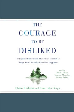 The courage to be disliked : how to free yourself, change your life, and achieve real happiness / Ichiro Kishimi and Fumitake Koga.