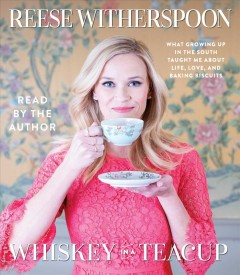Whiskey in a teacup : what growing up in the South taught me about life, love, and baking biscuits / Reese Witherspoon.