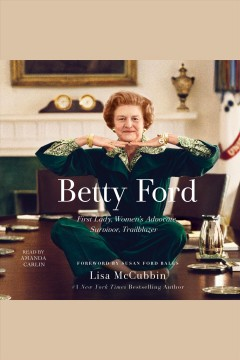 Betty Ford : First Lady, women's advocate, survivor, trailblazer / Lisa McCubbin ; foreword by Susan Ford Bales.