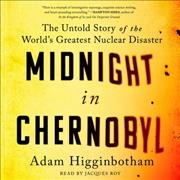 Midnight in Chernobyl : the untold story of the world's greatest nuclear disaster / Adam Higginbotham. - Adam Higginbotham.
