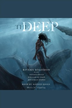 The deep /  by Rivers Solomon ; with Daveed Diggs, William Hutson, and Jonathan Snipes.