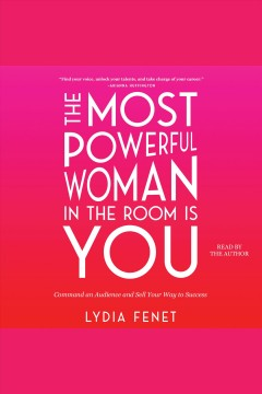 The most powerful woman in the room is you : command an audience and sell your way to success / Lydia Fenet.