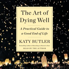 The art of dying well : a practical guide to a good end of life / Katy Butler.