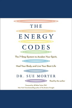 The energy codes : the 7-step system to awaken your spirit, heal your body, and live your best life / Dr. Sue Morter ; foreword by Dr. Jill Bolte Taylor.