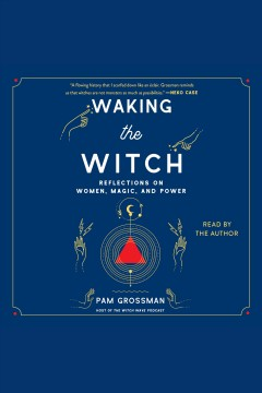 Waking the witch : reflections on women, magic, and power / Pam Grossman.