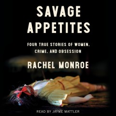 Savage Appetites : Four True Stories of Women, Crime, and Obsession/ Monroe, Rachel.