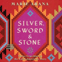 Silver, sword, and stone : three crucibles in the Latin American story / Marie Arana.
