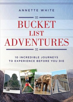 Bucket list adventures : 10 incredible journeys to experience before you die / Annette White.