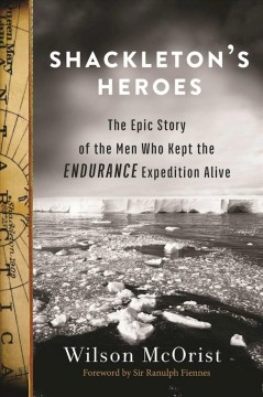 Shackleton's heroes : the epic story of the men who kept the Endurance expedition alive / Wilson McOrist ; foreword by Sir Ranulph Fiennes.