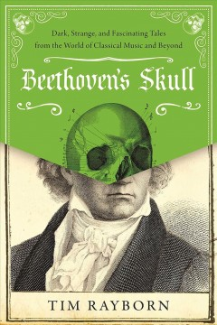 Beethoven's skull : dark, strange, and fascinating tales from the world of classical music and beyond / Tim Rayborn.