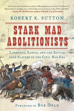 Stark mad abolitionists : Lawrence, Kansas, and the battle over slavery in the Civil War era / Robert K. Sutton ; foreword by Bob Dole. - Robert K. Sutton ; foreword by Bob Dole.