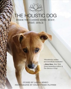 The holistic dog : inside the canine mind, body, spirit, space / stories by Laura Benko ; photographs by Susan Fisher Plotner..