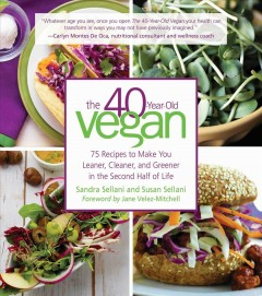 The 40-year-old vegan : 75 recipes to make you leaner, cleaner, and greener in the second halk of life / Sandra Sellani and Susan Sellani ; foreword by Jane Velez-Mitchell.