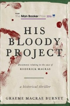 His bloody project : documents relating to the case of Roderick Macrae, a historical thriller / edited and introduced by Graeme Macrae Burnet. - edited and introduced by Graeme Macrae Burnet.