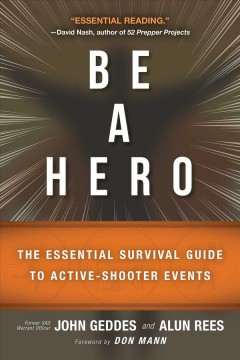 Be a hero : the essential survival guide to active-shooter events / John Geddes and Alun Rees ; foreword by Don Mann.