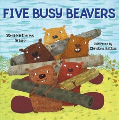 Five busy beavers /  Stella Parteniou Grasso ; [illustrated by] Christine Battuz. - Stella Parteniou Grasso ; [illustrated by] Christine Battuz.