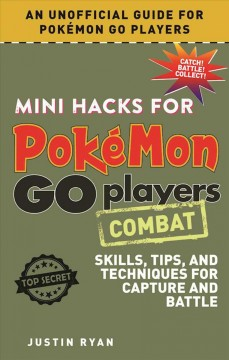 Mini hacks for Pokémon go players. skills, tips, and techniques for capture and battle / Justin Ryan.