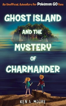Ghost Island and the Mystery of Charmander : An Unofficial Adventure for Pokémon GO Fans / Ken A. Moore.