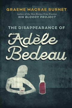 The disappearance of Adèle Bedeau : a historical thriller by Raymond Brunet / translated and with an afterword by Graeme Macrae Burnet.