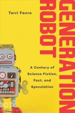 Generation robot : a century of science fiction, fact, and speculation / Terri Favro.