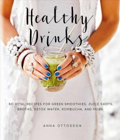 Healthy drinks : 60 vital recipes for green smoothies, juice shots, broths, detox water, kombucha, and more / Anna Ottoson ; translated by Gun Penhoat ; photography by Helene Pe. - Anna Ottoson ; translated by Gun Penhoat ; photography by Helene Pe.