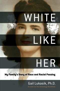 White like her : my family's story of race and racial passing / by Gail Lukasik, PhD ; foreword by Kenyatta D. Berry.
