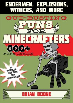 Gut-busting puns for minecrafters : endermen, explosions, withers, and mover / Brian Boone ; illustrations by Amanda Brack. - Brian Boone ; illustrations by Amanda Brack.