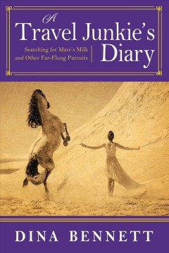 A travel junkie's diary : searching for mare's milk and other far-flung pursuits / Dina Bennett.