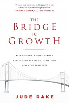 The bridge to growth : how servant leaders achieve better results and why it matters now more than ever / Jude Rake.