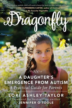 Dragonfly : a daughter's emergence from autism: a practical guide for parents / Lori Ashley Taylor ; foreword by Jennifer O'Toole. - Lori Ashley Taylor ; foreword by Jennifer O'Toole.