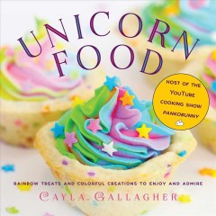 Unicorn food : rainbow treats and colorful creations to enjoy and admire / by Cayla Gallagher. - by Cayla Gallagher.