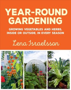 Year-round gardening : growing vegetables and herbs, inside or outside, in every season / Lena Israelsson. - Lena Israelsson.