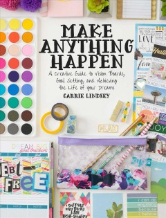 Make anything happen : a creative guide to vision boards, goal setting, and achieving the life of your dreams / Carrie Lindsey.