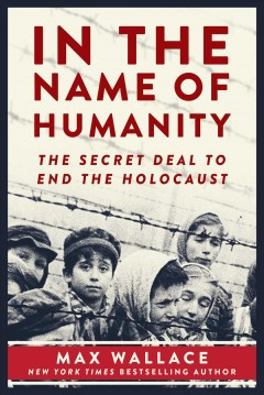 In the name of humanity : the secret deal to end the Holocaust / Max Wallace.