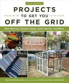 Do-it-yourself projects to get you off the grid : rain barrels, chicken coops, solar panels, and more / Instructables.com ; edited by Noah Weinstein.
