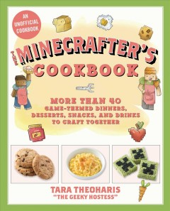 The Minecrafter's cookbook : more than 40 game-themed dinners, desserts, snacks, and drinks to craft together / Tara Theoharis.