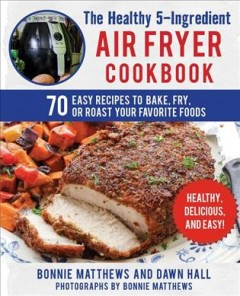 The healthy 5-ingredient air fryer cookbook : 70 easy recipes to bake, fry, or roast your favorite foods / Bonnie Matthews and Dawn E. Hall ; photographs by Bonnie Matthews. - Bonnie Matthews and Dawn E. Hall ; photographs by Bonnie Matthews.