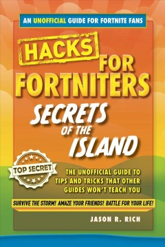 Fortnite battle royale hacks : secrets of the island: the unoffical guide to tips and tricks that other guides won't teach you / Jason R. Rich. - Jason R. Rich.
