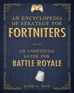 An encyclopedia of strategy for fortniters : an unofficial guide for battle royal / Jason R. Rich.