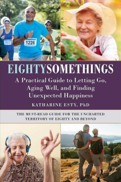 Eightysomethings : a practical guide to letting go, aging well, and finding unexpected happiness / Katharine Esty, PhD. - Katharine Esty, PhD.