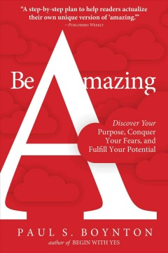 Be amazing : discover your purpose, conquer your fears, and fulfill your potential / Paul S. Boynton. - Paul S. Boynton.