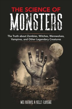 The science of monsters : the truth about zombies, witches, werewolves, vampires, and other legendary creatures / Meg Hafdahl & Kelly Florence.