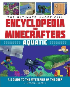 The ultimate unofficial encyclopedia for Minecrafters : aquatic : an A-Z guide to the mysteries of the deep / Megan Miller.