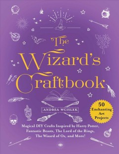 The wizard's craftbook : magical DIY crafts inspired by Harry Potter, Fantastic Beasts, The Lord of the Rings, the Wizard of Oz, and more! / Andrea Wcislek.