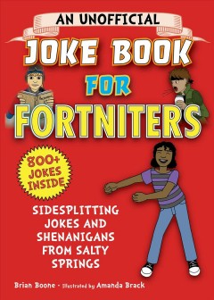 An unofficial joke book for Fortniters : sidesplitting jokes and shenanigans from Salty Springs / Brian Boone ; illustrated by Amanda Brack.