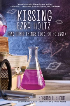 Kissing Ezra Holtz : (and other things I did for science) / Brianna R. Shrum. - Brianna R. Shrum.