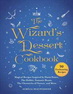 The wizard's dessert cookbook : magical recipes inspired by Harry Potter, The hobbit, Fantastic beasts, The chronicles of Narnia, and more / Aurélia Beaupommier ; translated from the French by grace McQuillan ; photography, Anne Bergeron ; design, Vincient Amiel. - Aurélia Beaupommier ; translated from the French by grace McQuillan ; photography, Anne Bergeron ; design, Vincient Amiel.